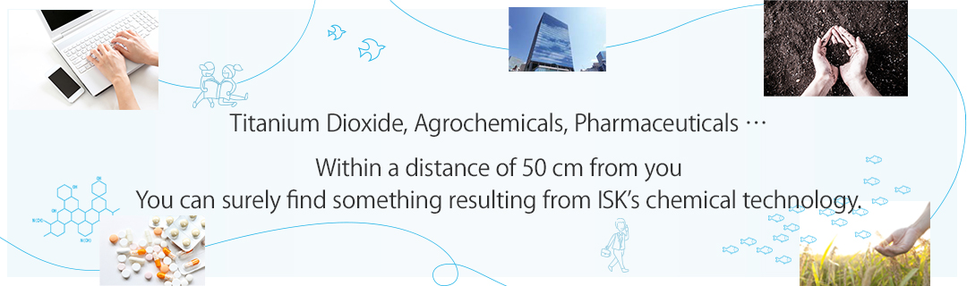 Titanium Dioxide, Agrochemicals, Pharmaceuticals … Within a distance of 50 cm from you.You can surely find something resulting from ISK's chemical technology.